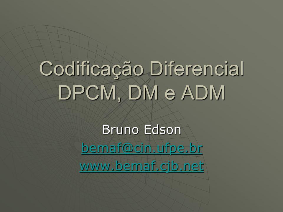 Codificação Diferencial DPCM, DM e ADM Bruno Edson bemaf@cin.ufpe.br www.bemaf.cjb.net
