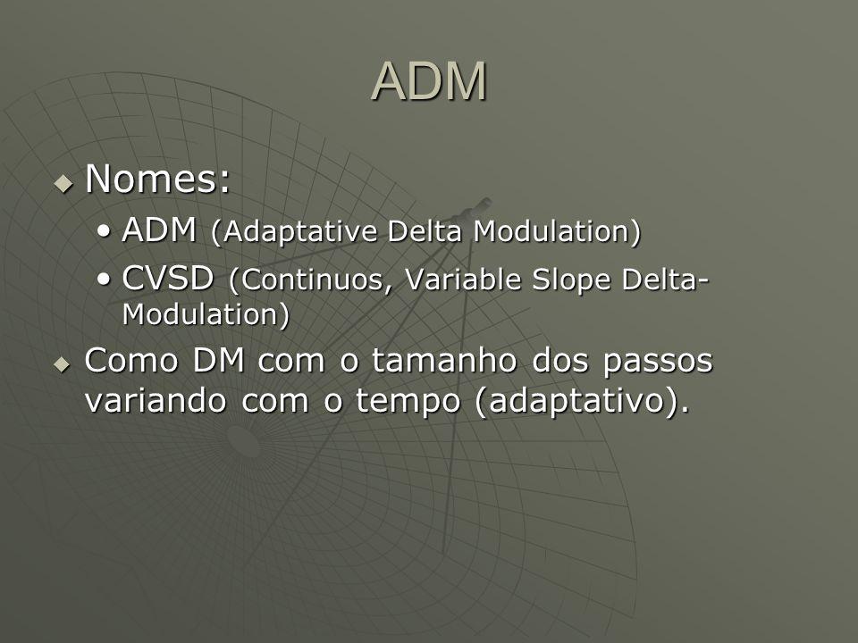 ADM  Nomes: ADM (Adaptative Delta Modulation)ADM (Adaptative Delta Modulation) CVSD (Continuos, Variable Slope Delta- Modulation)CVSD (Continuos, Variable Slope Delta- Modulation)  Como DM com o tamanho dos passos variando com o tempo (adaptativo).