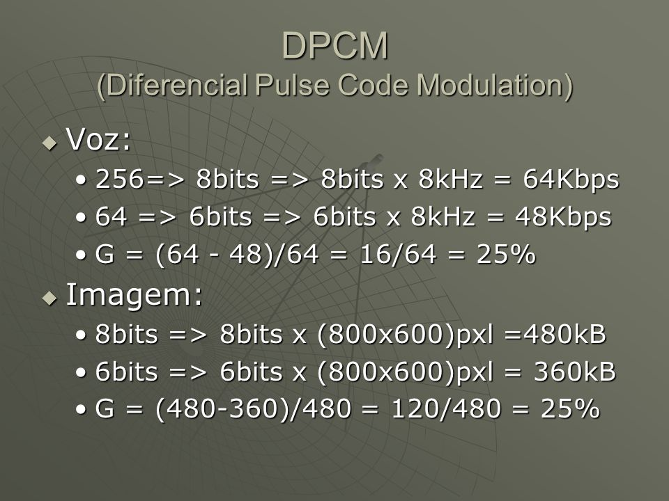 DPCM (Diferencial Pulse Code Modulation)  Voz: 256=> 8bits => 8bits x 8kHz = 64Kbps256=> 8bits => 8bits x 8kHz = 64Kbps 64 => 6bits => 6bits x 8kHz = 48Kbps64 => 6bits => 6bits x 8kHz = 48Kbps G = (64 - 48)/64 = 16/64 = 25%G = (64 - 48)/64 = 16/64 = 25%  Imagem: 8bits => 8bits x (800x600)pxl =480kB8bits => 8bits x (800x600)pxl =480kB 6bits => 6bits x (800x600)pxl = 360kB6bits => 6bits x (800x600)pxl = 360kB G = (480-360)/480 = 120/480 = 25%G = (480-360)/480 = 120/480 = 25%