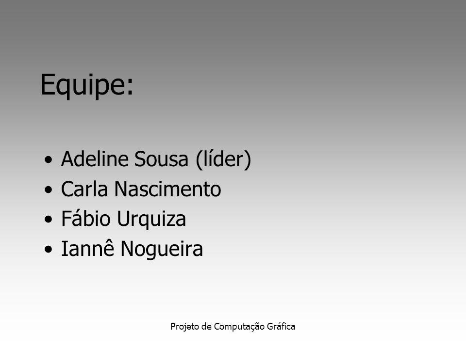 Projeto de Computação Gráfica Equipe: Adeline Sousa (líder) Carla Nascimento Fábio Urquiza Iannê Nogueira