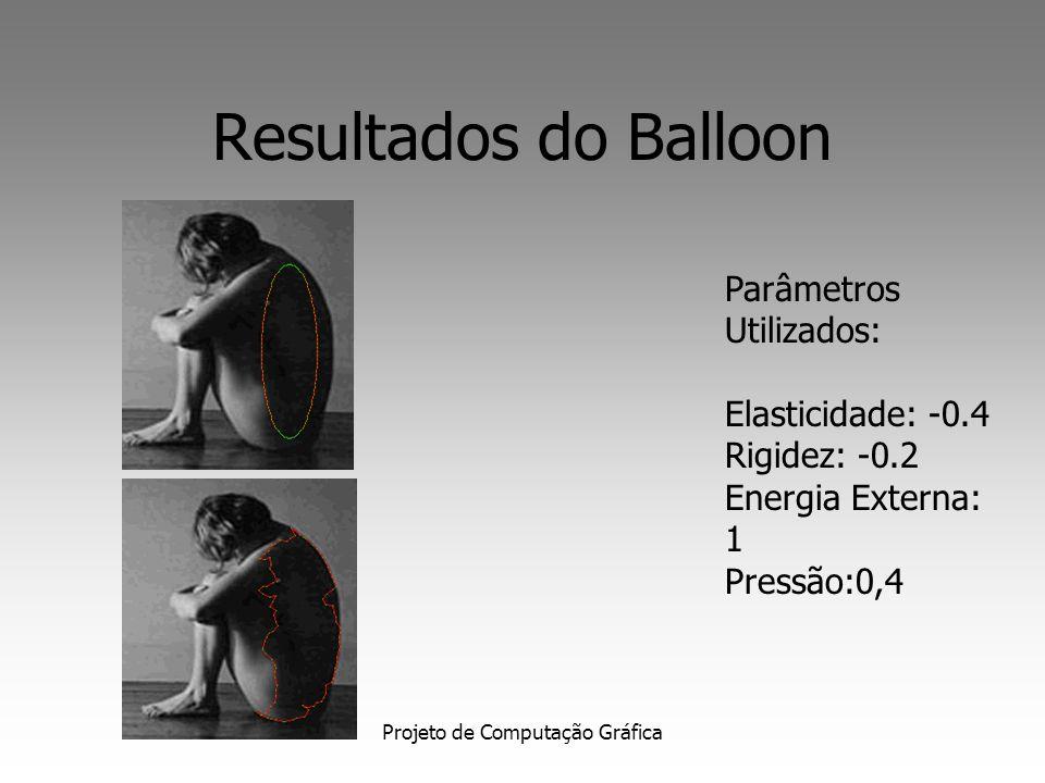 Projeto de Computação Gráfica Resultados do Balloon Parâmetros Utilizados: Elasticidade: 0,6 Rigidez: 0,4 Energia Externa: -1,0 Pressão:-0.6