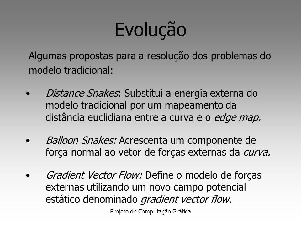 Projeto de Computação Gráfica Evolução Algumas propostas para a resolução dos problemas do modelo tradicional: Distance Snakes: Substitui a energia externa do modelo tradicional por um mapeamento da distância euclidiana entre a curva e o edge map.