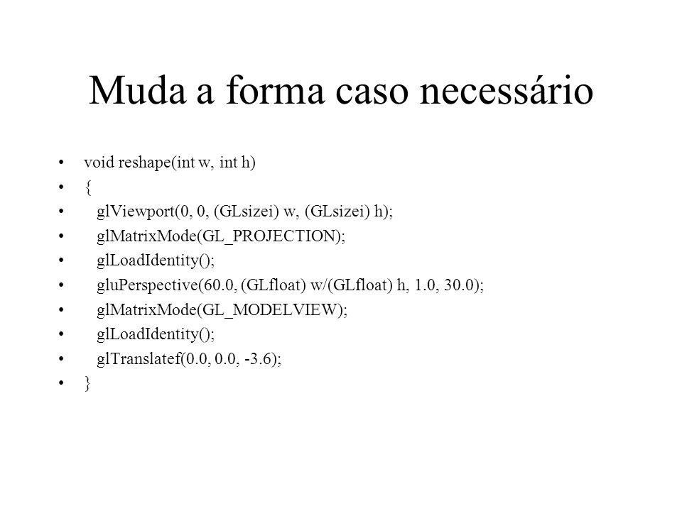 Muda a forma caso necessário void reshape(int w, int h) { glViewport(0, 0, (GLsizei) w, (GLsizei) h); glMatrixMode(GL_PROJECTION); glLoadIdentity(); g