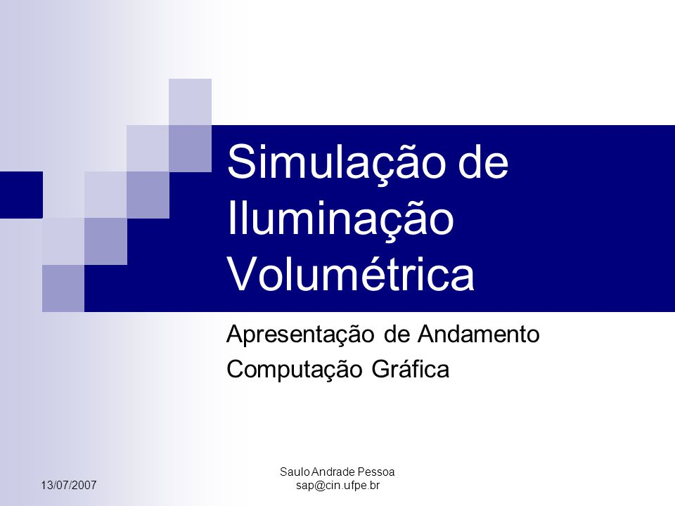 13/07/2007 Saulo Andrade Pessoa sap@cin.ufpe.br Simulação de Iluminação Volumétrica Apresentação de Andamento Computação Gráfica