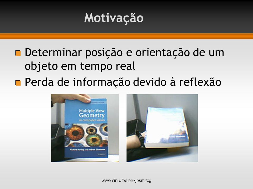 Determinar posição e orientação de um objeto em tempo real Perda de informação devido à reflexão www.cin.ufpe.br/~jpsml/cg Motivação