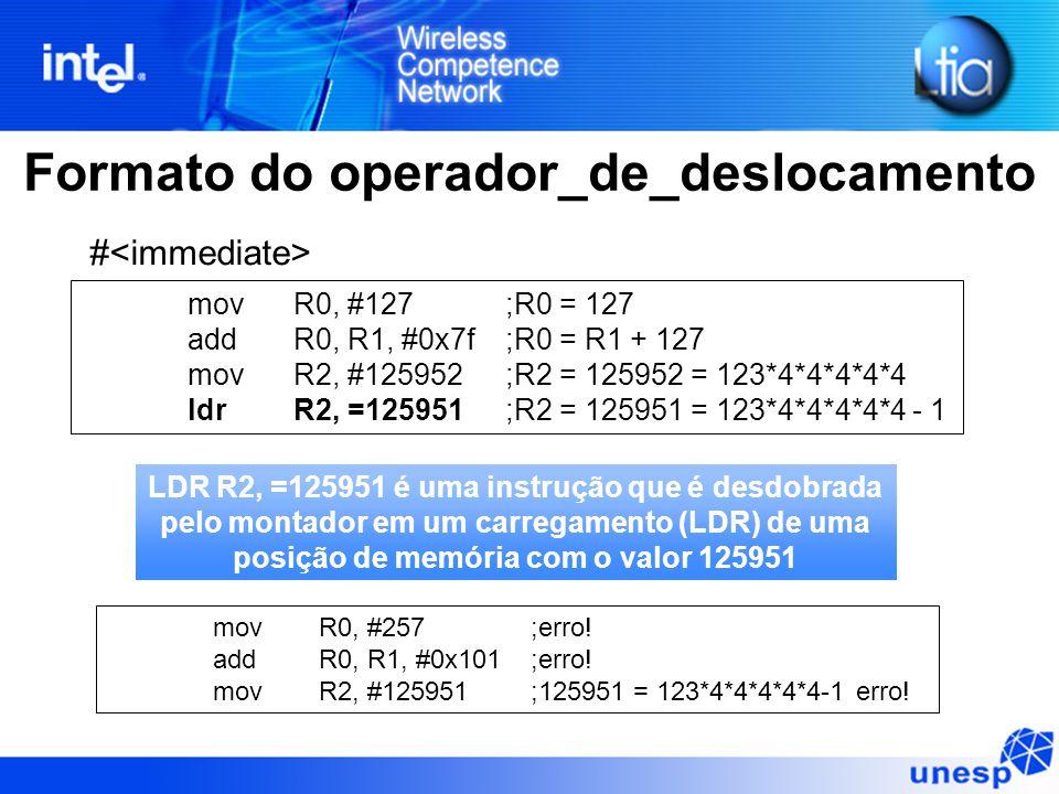 Formato do operador_de_deslocamento # movR0, #127;R0 = 127 addR0, R1, #0x7f;R0 = R1 + 127 movR2, #125952;R2 = 125952 = 123*4*4*4*4*4 ldrR2, =125951;R2 = 125951 = 123*4*4*4*4*4 - 1 movR0, #257;erro.