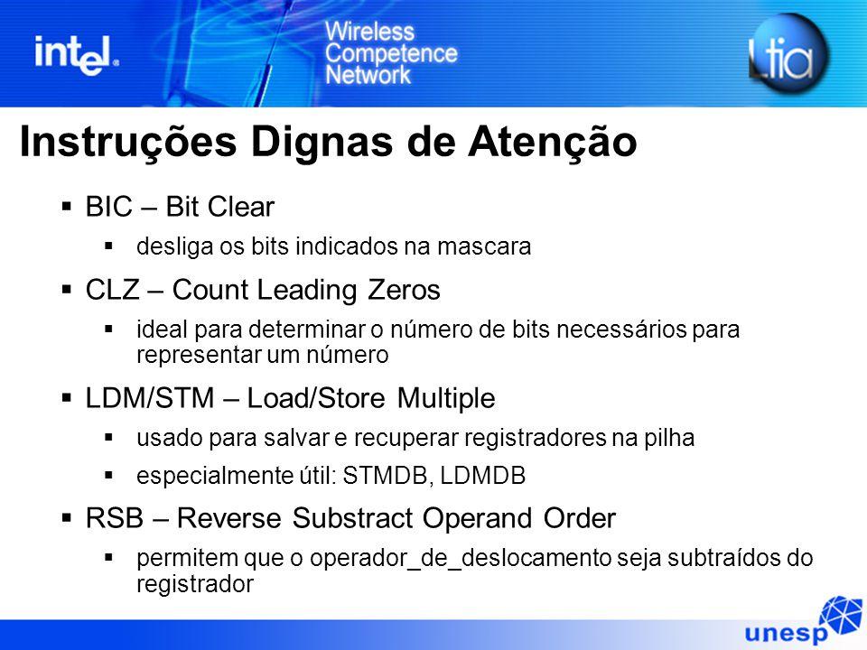 Instruções Dignas de Atenção  BIC – Bit Clear  desliga os bits indicados na mascara  CLZ – Count Leading Zeros  ideal para determinar o número de bits necessários para representar um número  LDM/STM – Load/Store Multiple  usado para salvar e recuperar registradores na pilha  especialmente útil: STMDB, LDMDB  RSB – Reverse Substract Operand Order  permitem que o operador_de_deslocamento seja subtraídos do registrador
