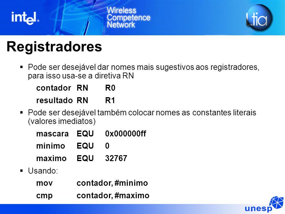 Registradores  Pode ser desejável dar nomes mais sugestivos aos registradores, para isso usa-se a diretiva RN contador RNR0 resultadoRNR1  Pode ser desejável também colocar nomes as constantes literais (valores imediatos) mascaraEQU0x000000ff minimoEQU0 maximoEQU32767  Usando: movcontador, #minimo cmpcontador, #maximo