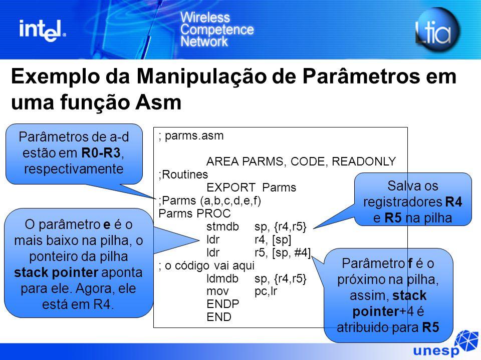 Exemplo da Manipulação de Parâmetros em uma função Asm ; parms.asm AREA PARMS, CODE, READONLY ;Routines EXPORT Parms ;Parms (a,b,c,d,e,f) Parms PROC stmdbsp, {r4,r5} ldrr4, [sp] ldr r5, [sp, #4] ; o código vai aqui ldmdb sp, {r4,r5} mov pc,lr ENDP END Parâmetros de a-d estão em R0-R3, respectivamente O parâmetro e é o mais baixo na pilha, o ponteiro da pilha stack pointer aponta para ele.