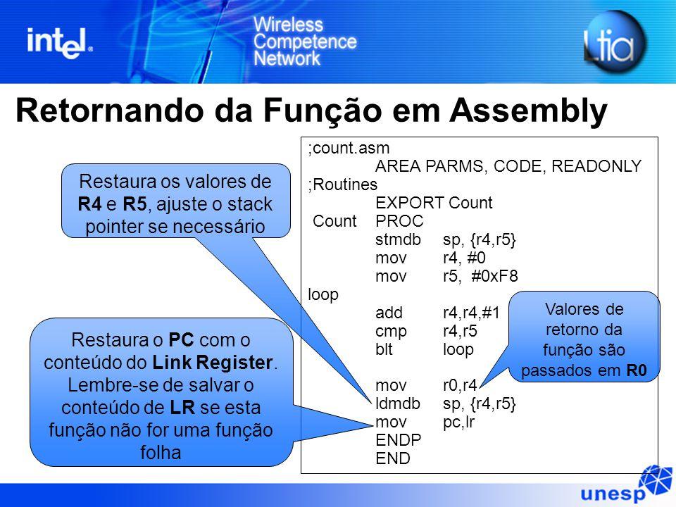 Retornando da Função em Assembly ;count.asm AREA PARMS, CODE, READONLY ;Routines EXPORT Count Count PROC stmdb sp, {r4,r5} mov r4, #0 mov r5, #0xF8 loop add r4,r4,#1 cmp r4,r5 blt loop mov r0,r4 ldmdb sp, {r4,r5} mov pc,lr ENDP END Valores de retorno da função são passados em R0 Restaura os valores de R4 e R5, ajuste o stack pointer se necessário Restaura o PC com o conteúdo do Link Register.