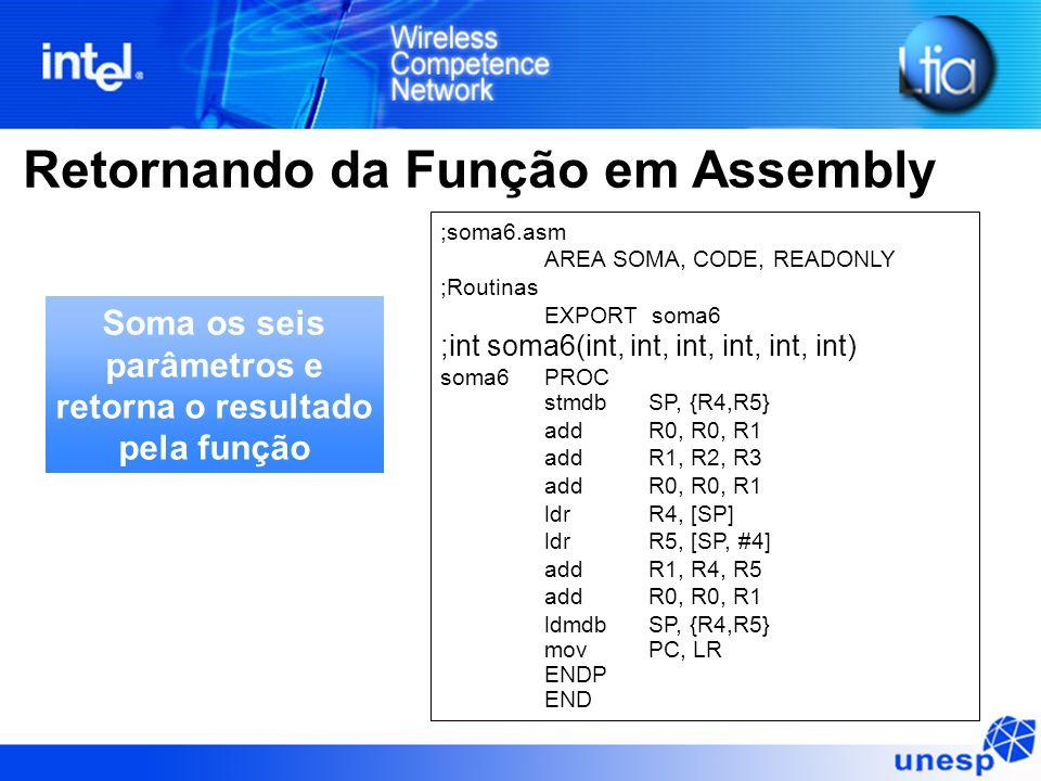 Retornando da Função em Assembly ;soma6.asm AREA SOMA, CODE, READONLY ;Routinas EXPORT soma6 ;int soma6(int, int, int, int, int, int) soma6PROC stmdb SP, {R4,R5} addR0, R0, R1 addR1, R2, R3 addR0, R0, R1 ldr R4, [SP] ldr R5, [SP, #4] addR1, R4, R5 addR0, R0, R1 ldmdb SP, {R4,R5} mov PC, LR ENDP END Soma os seis parâmetros e retorna o resultado pela função