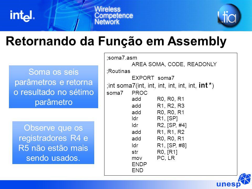 Retornando da Função em Assembly ;soma7.asm AREA SOMA, CODE, READONLY ;Routinas EXPORT soma7 ;int soma7(int, int, int, int, int, int, int * ) soma7PROC addR0, R0, R1 addR1, R2, R3 addR0, R0, R1 ldr R1, [SP] ldr R2, [SP, #4] addR1, R1, R2 addR0, R0, R1 ldr R1, [SP, #8] strR0, [R1] mov PC, LR ENDP END Soma os seis parâmetros e retorna o resultado no sétimo parâmetro Observe que os registradores R4 e R5 não estão mais sendo usados.