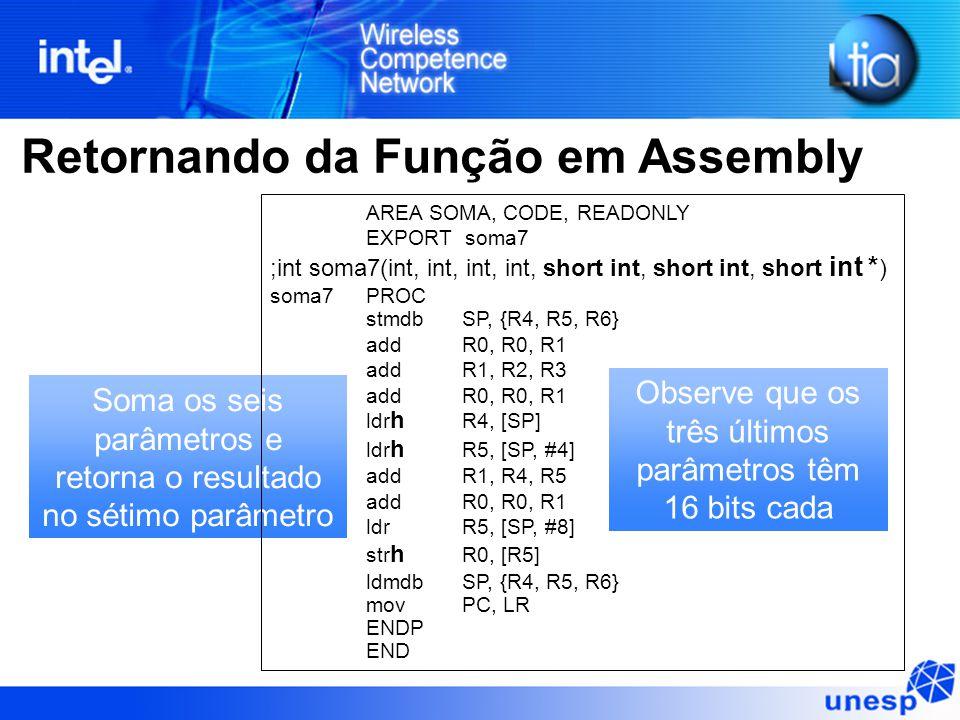 Retornando da Função em Assembly Soma os seis parâmetros e retorna o resultado no sétimo parâmetro Observe que os três últimos parâmetros têm 16 bits cada AREA SOMA, CODE, READONLY EXPORT soma7 ;int soma7(int, int, int, int, short int, short int, short int * ) soma7PROC stmdb SP, {R4, R5, R6} addR0, R0, R1 addR1, R2, R3 addR0, R0, R1 ldr h R4, [SP] ldr h R5, [SP, #4] addR1, R4, R5 addR0, R0, R1 ldr R5, [SP, #8] str h R0, [R5] ldmdb SP, {R4, R5, R6} mov PC, LR ENDP END