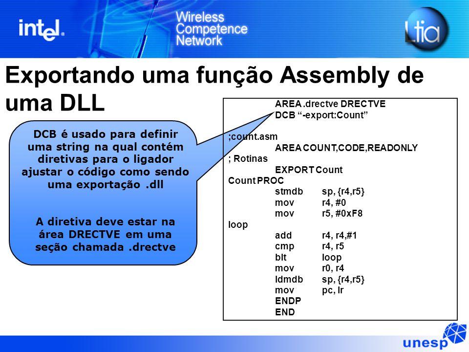 DCB é usado para definir uma string na qual contém diretivas para o ligador ajustar o código como sendo uma exportação.dll A diretiva deve estar na área DRECTVE em uma seção chamada.drectve AREA.drectve DRECTVE DCB -export:Count ;count.asm AREA COUNT,CODE,READONLY ; Rotinas EXPORT Count Count PROC stmdb sp, {r4,r5} mov r4, #0 mov r5, #0xF8 loop add r4, r4,#1 cmp r4, r5 blt loop mov r0, r4 ldmdb sp, {r4,r5} movpc, lr ENDP END Exportando uma função Assembly de uma DLL