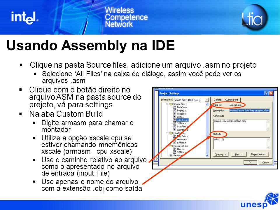 Usando Assembly na IDE  Clique na pasta Source files, adicione um arquivo.asm no projeto  Selecione 'All Files' na caixa de diálogo, assim você pode ver os arquivos.asm  Clique com o botão direito no arquivo ASM na pasta source do projeto, vá para settings  Na aba Custom Build  Digite armasm para chamar o montador  Utilize a opção xscale cpu se estiver chamando mnemônicos xscale (armasm –cpu xscale)  Use o caminho relativo ao arquivo como o apresentado no arquivo de entrada (input File)  Use apenas o nome do arquivo com a extensão.obj como saída