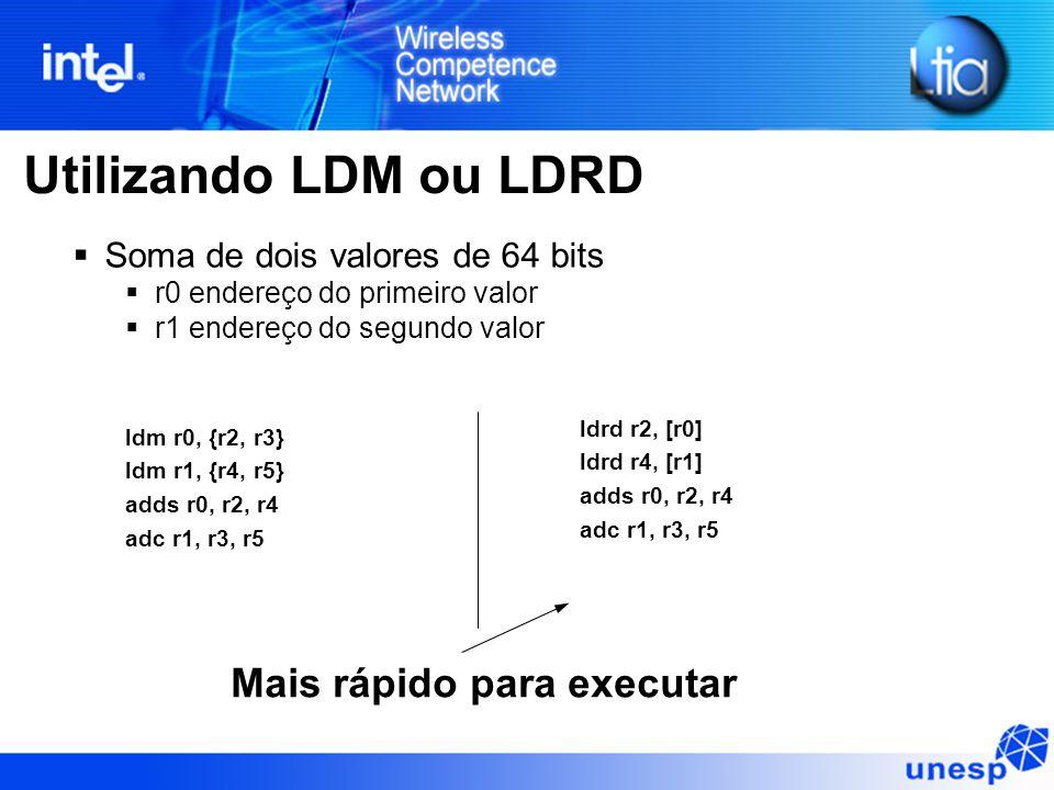 Utilizando LDM ou LDRD ldm r0, {r2, r3} ldm r1, {r4, r5} adds r0, r2, r4 adc r1, r3, r5 ldrd r2, [r0] ldrd r4, [r1] adds r0, r2, r4 adc r1, r3, r5  Soma de dois valores de 64 bits  r0 endereço do primeiro valor  r1 endereço do segundo valor Mais rápido para executar