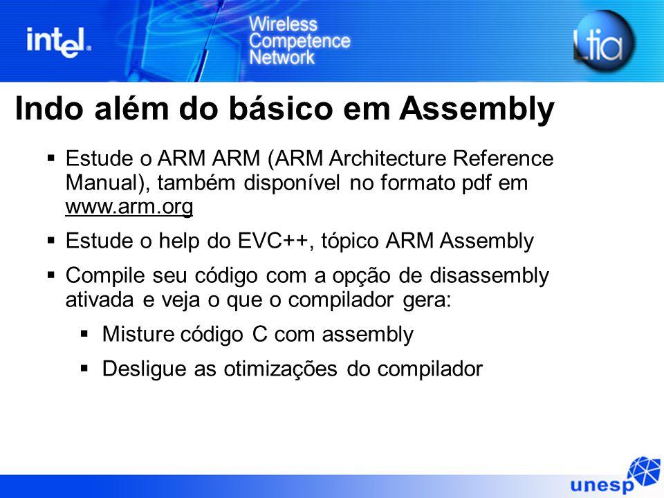 Indo além do básico em Assembly  Estude o ARM ARM (ARM Architecture Reference Manual), também disponível no formato pdf em www.arm.org  Estude o help do EVC++, tópico ARM Assembly  Compile seu código com a opção de disassembly ativada e veja o que o compilador gera:  Misture código C com assembly  Desligue as otimizações do compilador