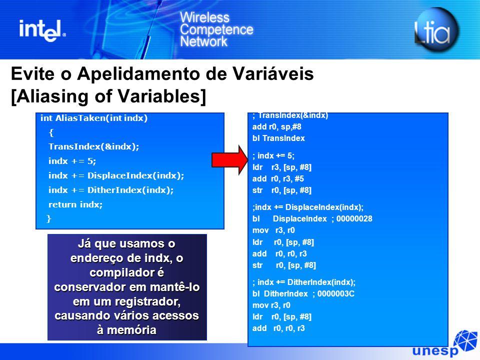 Evite o Apelidamento de Variáveis [Aliasing of Variables] int AliasTaken(int indx) { TransIndex(&indx); indx += 5; indx += DisplaceIndex(indx); indx += DitherIndex(indx); return indx; } ; TransIndex(&indx) add r0, sp,#8 bl TransIndex ; indx += 5; ldr r3, [sp, #8] add r0, r3, #5 str r0, [sp, #8] ;indx += DisplaceIndex(indx); bl DisplaceIndex ; 00000028 mov r3, r0 ldr r0, [sp, #8] add r0, r0, r3 str r0, [sp, #8] ; indx += DitherIndex(indx); bl DitherIndex ; 0000003C mov r3, r0 ldr r0, [sp, #8] add r0, r0, r3 Já que usamos o endereço de indx, o compilador é conservador em mantê-lo em um registrador, causando vários acessos à memória