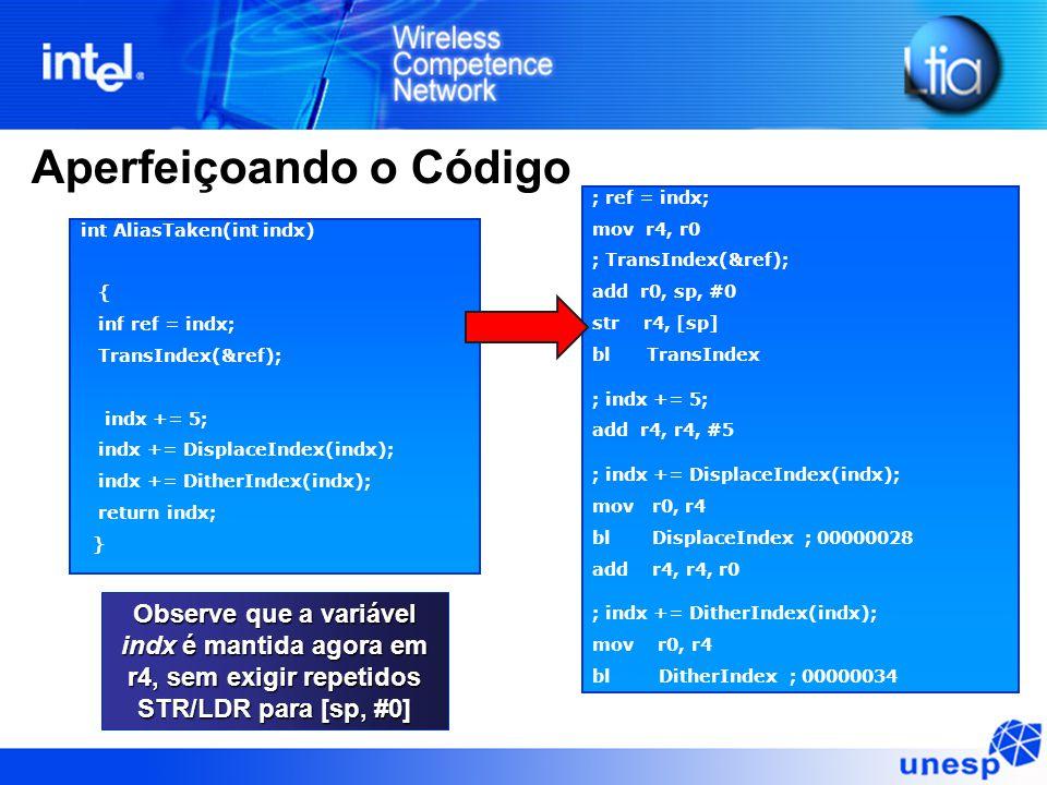 Aperfeiçoando o Código int AliasTaken(int indx) { inf ref = indx; TransIndex(&ref); indx += 5; indx += DisplaceIndex(indx); indx += DitherIndex(indx); return indx; } ; ref = indx; mov r4, r0 ; TransIndex(&ref); add r0, sp, #0 str r4, [sp] bl TransIndex ; indx += 5; add r4, r4, #5 ; indx += DisplaceIndex(indx); mov r0, r4 bl DisplaceIndex ; 00000028 add r4, r4, r0 ; indx += DitherIndex(indx); mov r0, r4 bl DitherIndex ; 00000034 add r0, r0, r4 Observe que a variável indx é mantida agora em r4, sem exigir repetidos STR/LDR para [sp, #0]