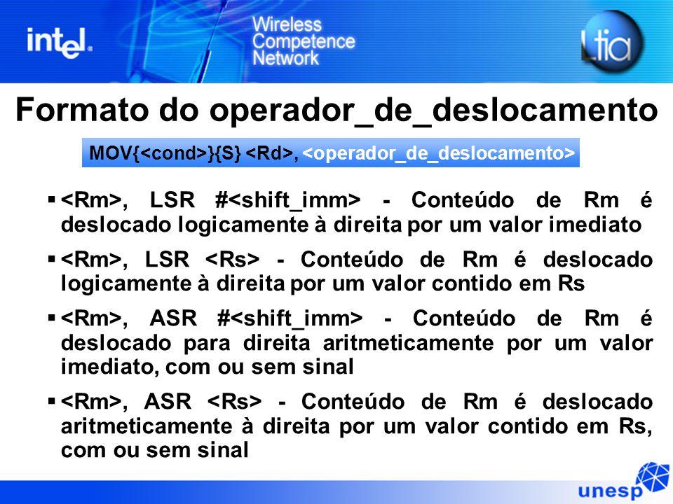 Formato do operador_de_deslocamento , LSR # - Conteúdo de Rm é deslocado logicamente à direita por um valor imediato , LSR - Conteúdo de Rm é deslocado logicamente à direita por um valor contido em Rs , ASR # - Conteúdo de Rm é deslocado para direita aritmeticamente por um valor imediato, com ou sem sinal , ASR - Conteúdo de Rm é deslocado aritmeticamente à direita por um valor contido em Rs, com ou sem sinal MOV{ }{S},