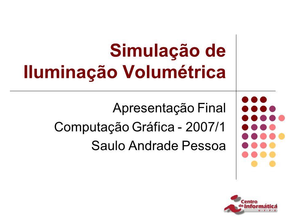 1 Simulação de Iluminação Volumétrica Apresentação Final Computação Gráfica - 2007/1 Saulo Andrade Pessoa