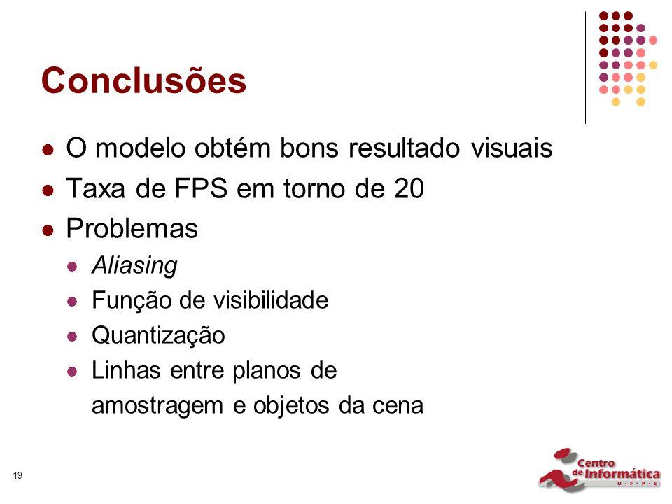 19 Conclusões O modelo obtém bons resultado visuais Taxa de FPS em torno de 20 Problemas Aliasing Função de visibilidade Quantização Linhas entre planos de amostragem e objetos da cena