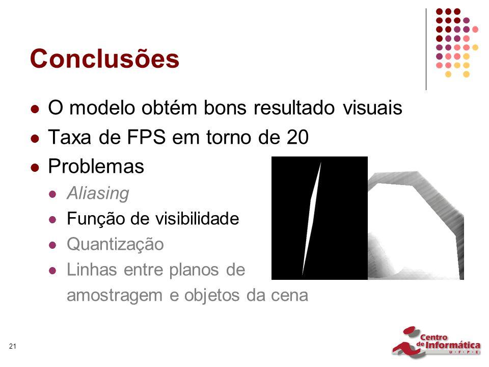 21 Conclusões O modelo obtém bons resultado visuais Taxa de FPS em torno de 20 Problemas Aliasing Função de visibilidade Quantização Linhas entre planos de amostragem e objetos da cena