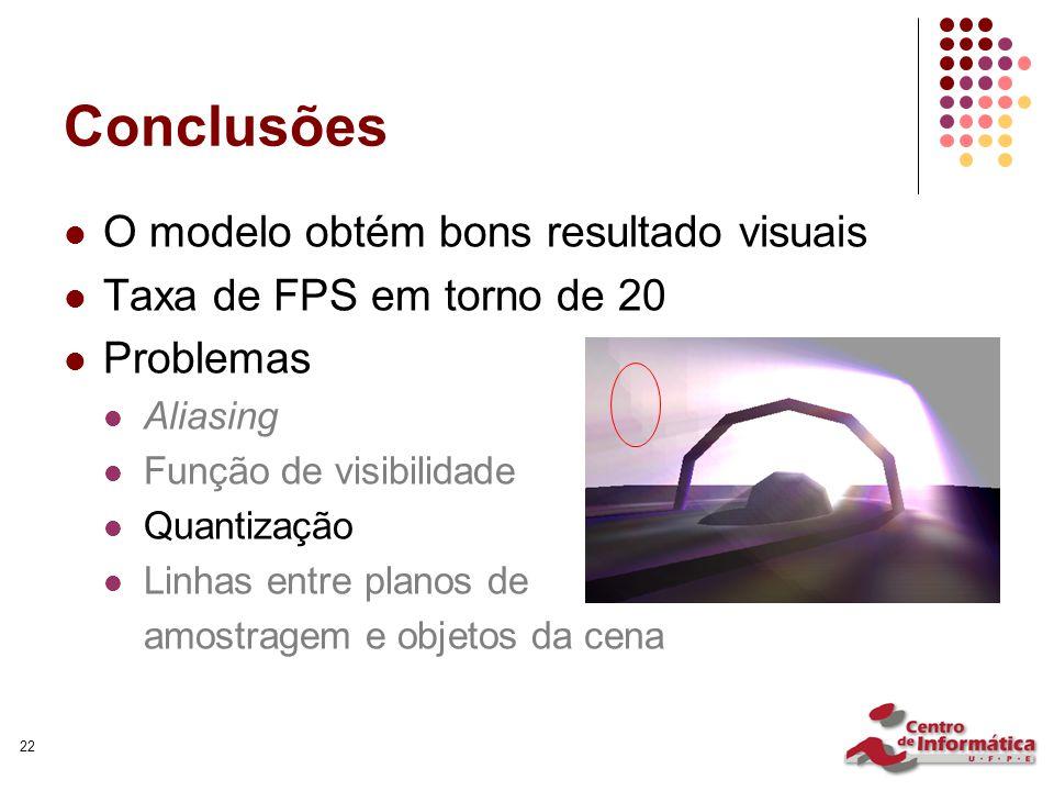 22 Conclusões O modelo obtém bons resultado visuais Taxa de FPS em torno de 20 Problemas Aliasing Função de visibilidade Quantização Linhas entre planos de amostragem e objetos da cena