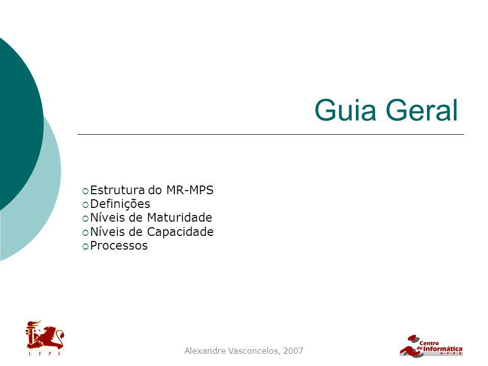 Alexandre Vasconcelos, 2007 Guia Geral  Estrutura do MR-MPS  Definições  Níveis de Maturidade  Níveis de Capacidade  Processos
