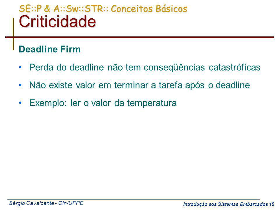 Sérgio Cavalcante - CIn/UFPE Introdução aos Sistemas Embarcados 15 SE::P & A::Sw::STR:: Conceitos Básicos Criticidade Deadline Firm Perda do deadline