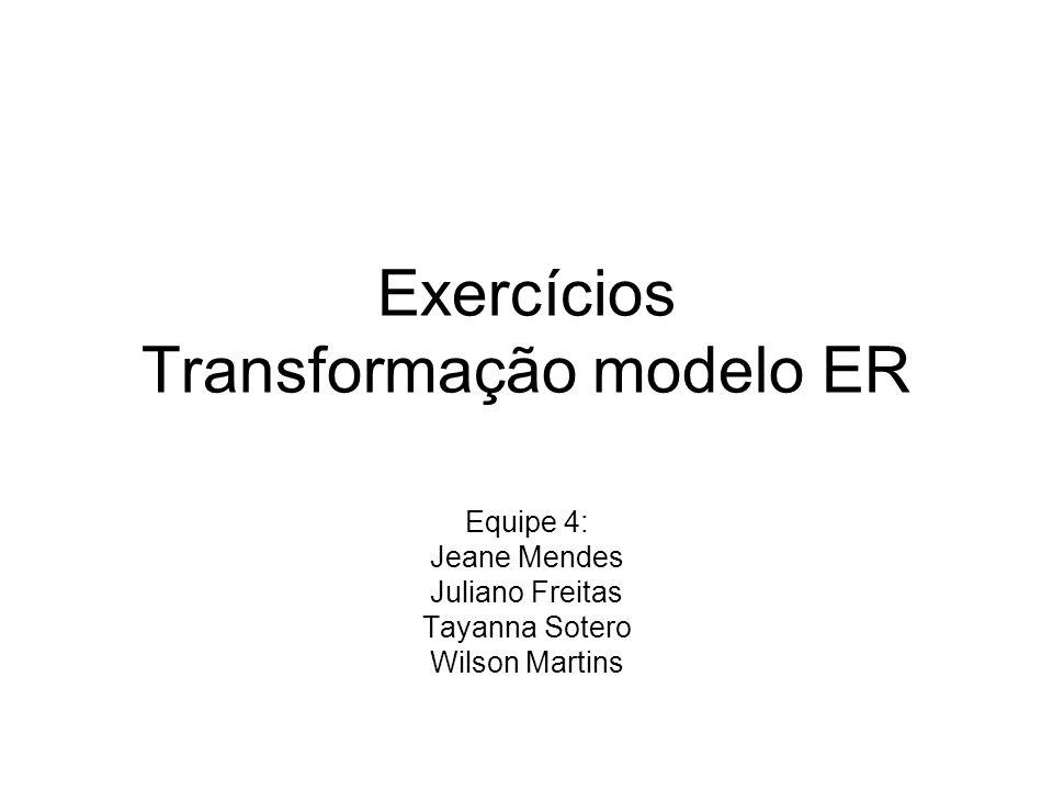 Exercícios Transformação modelo ER Equipe 4: Jeane Mendes Juliano Freitas Tayanna Sotero Wilson Martins