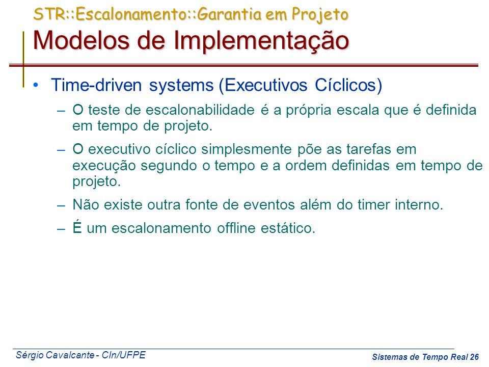 Sérgio Cavalcante - CIn/UFPE Sistemas de Tempo Real 26 STR::Escalonamento::Garantia em Projeto Modelos de Implementação Time-driven systems (Executivo