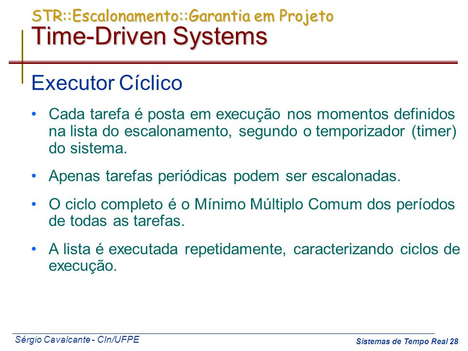 Sérgio Cavalcante - CIn/UFPE Sistemas de Tempo Real 28 STR::Escalonamento::Garantia em Projeto Time-Driven Systems Executor Cíclico Cada tarefa é post