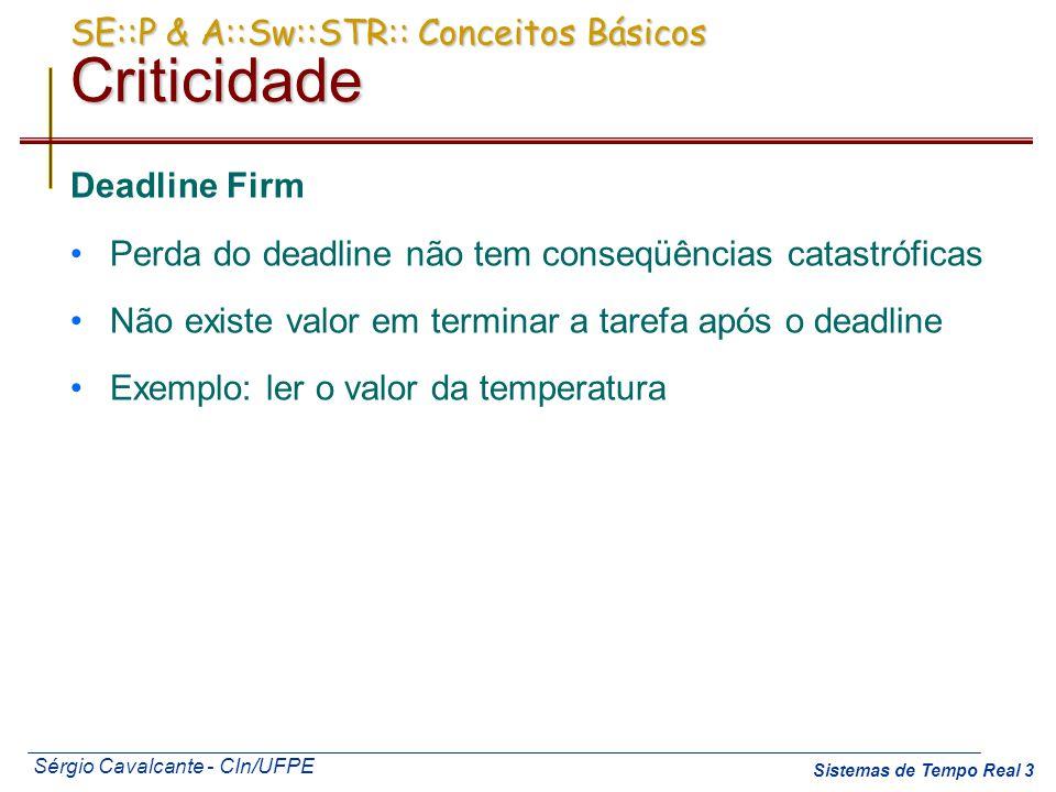 Sérgio Cavalcante - CIn/UFPE Sistemas de Tempo Real 3 SE::P & A::Sw::STR:: Conceitos Básicos Criticidade Deadline Firm Perda do deadline não tem conse
