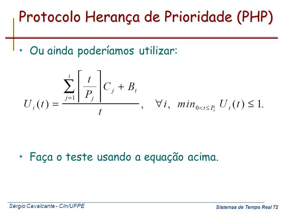 Sérgio Cavalcante - CIn/UFPE Sistemas de Tempo Real 72 Protocolo Herança de Prioridade (PHP) Ou ainda poderíamos utilizar: Faça o teste usando a equaç