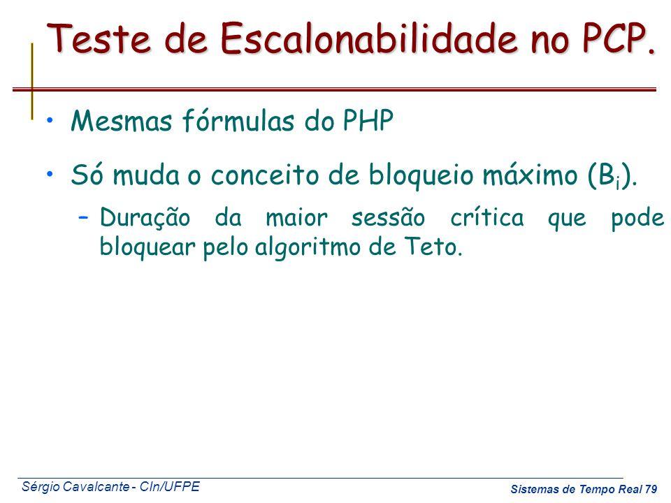Sérgio Cavalcante - CIn/UFPE Sistemas de Tempo Real 79 Teste de Escalonabilidade no PCP. Mesmas fórmulas do PHP Só muda o conceito de bloqueio máximo