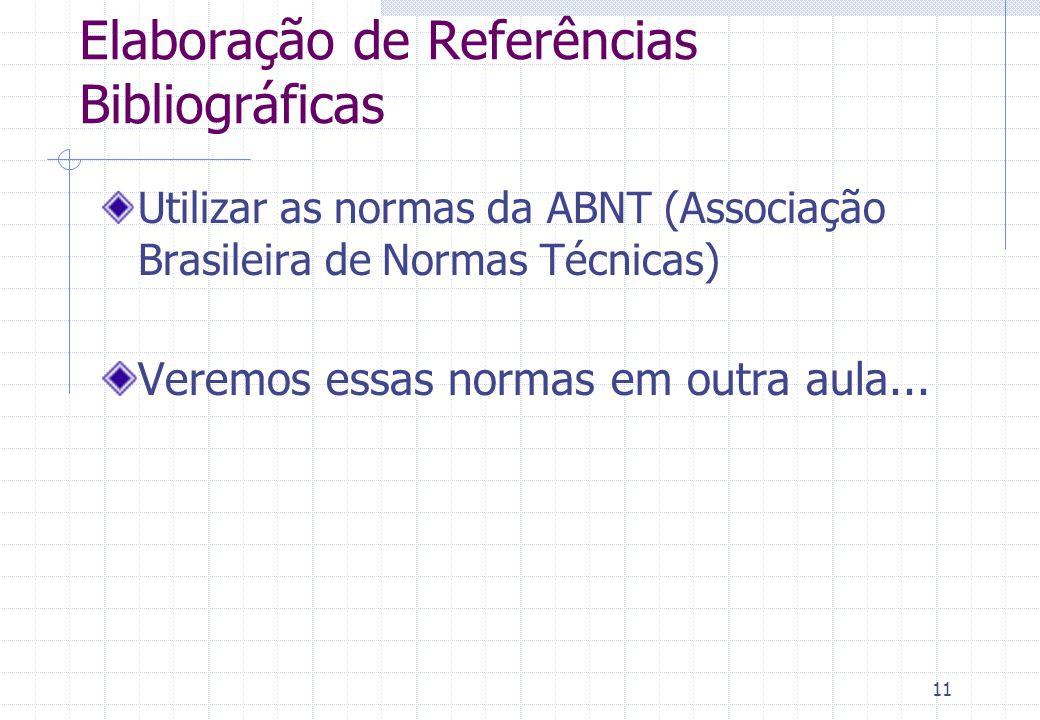 11 Elaboração de Referências Bibliográficas Utilizar as normas da ABNT (Associação Brasileira de Normas Técnicas) Veremos essas normas em outra aula...