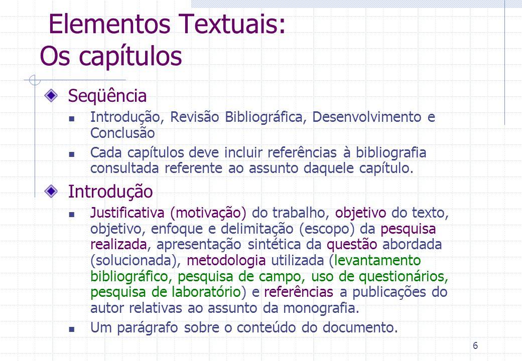6 Elementos Textuais: Os capítulos Seqüência Introdução, Revisão Bibliográfica, Desenvolvimento e Conclusão Cada capítulos deve incluir referências à bibliografia consultada referente ao assunto daquele capítulo.