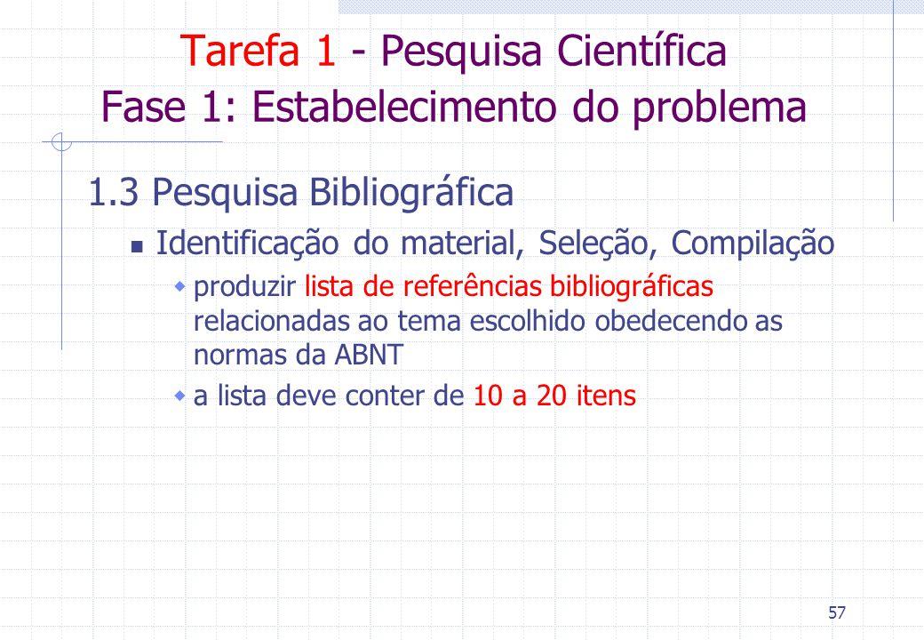 56 Tarefa 1 - Pesquisa Científica Fase 1: Estabelecimento do problema 1.1 Escolha do assunto Selecionar um tema relativo à sua pesquisa Delimitar a ab
