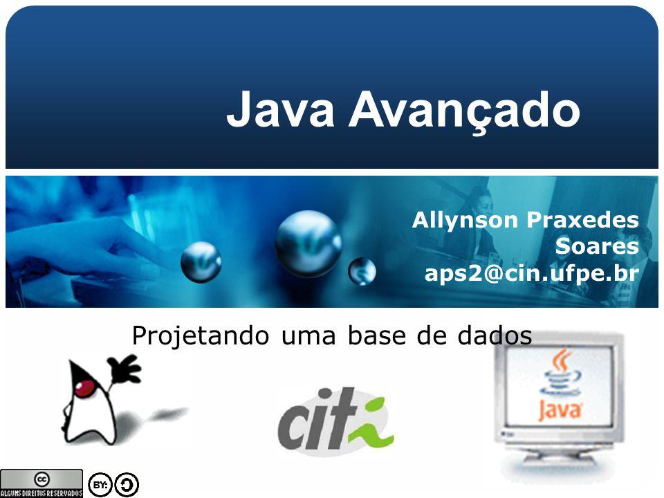 Allynson Praxedes Soares aps2@cin.ufpe.br Java Avançado Projetando uma base de dados