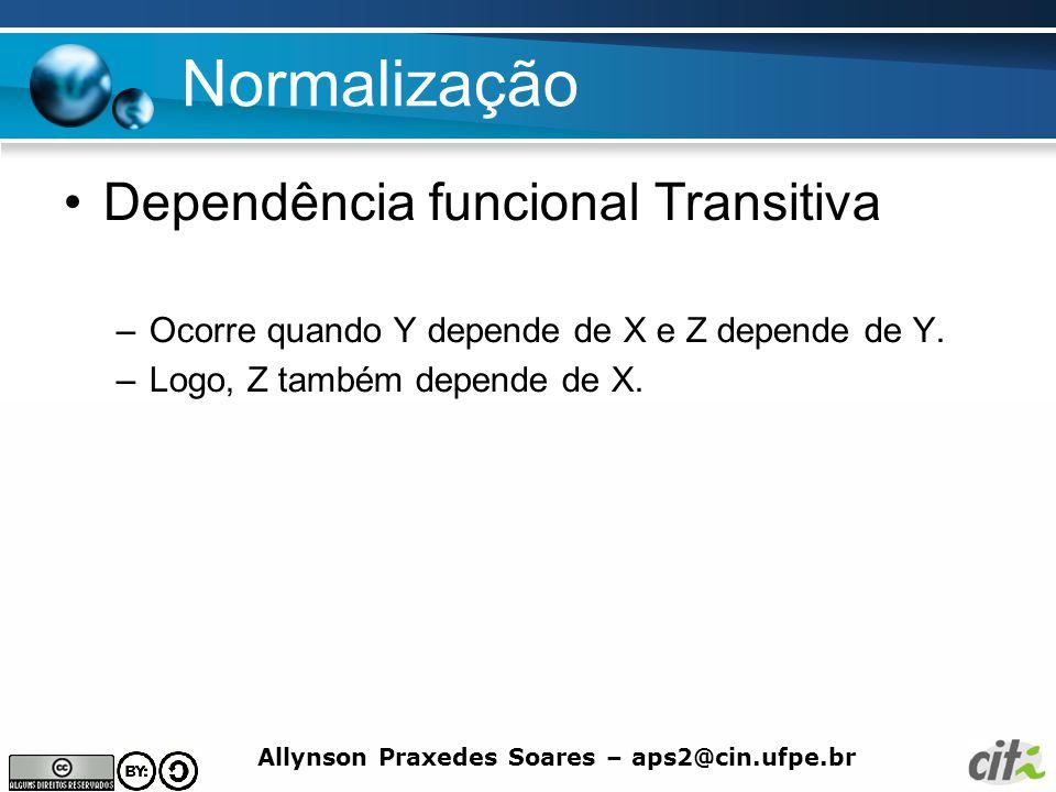 Allynson Praxedes Soares – aps2@cin.ufpe.br Normalização Dependência funcional Transitiva –Ocorre quando Y depende de X e Z depende de Y. –Logo, Z tam