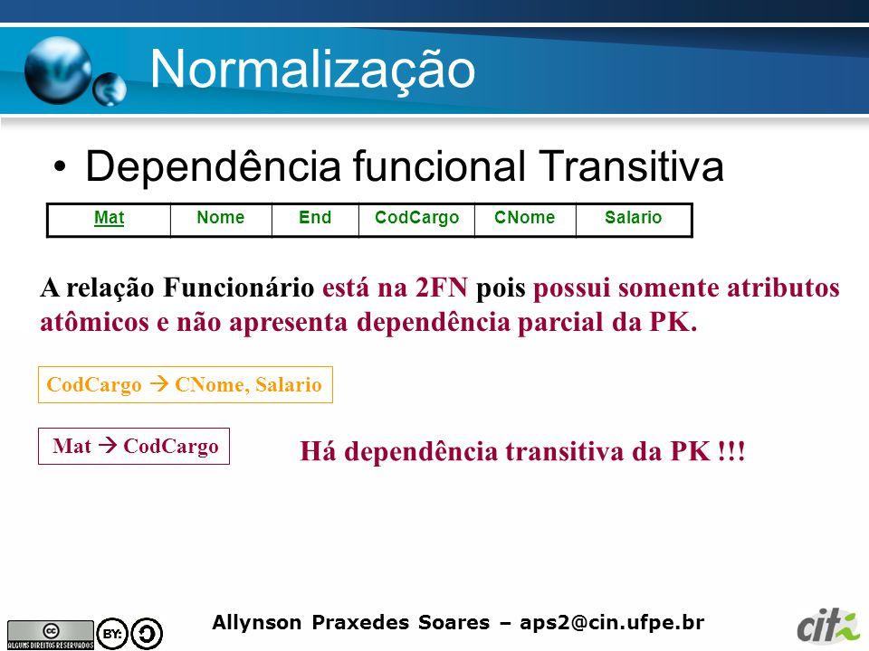 Allynson Praxedes Soares – aps2@cin.ufpe.br Normalização Dependência funcional Transitiva MatNomeEndCodCargoCNomeSalario A relação Funcionário está na