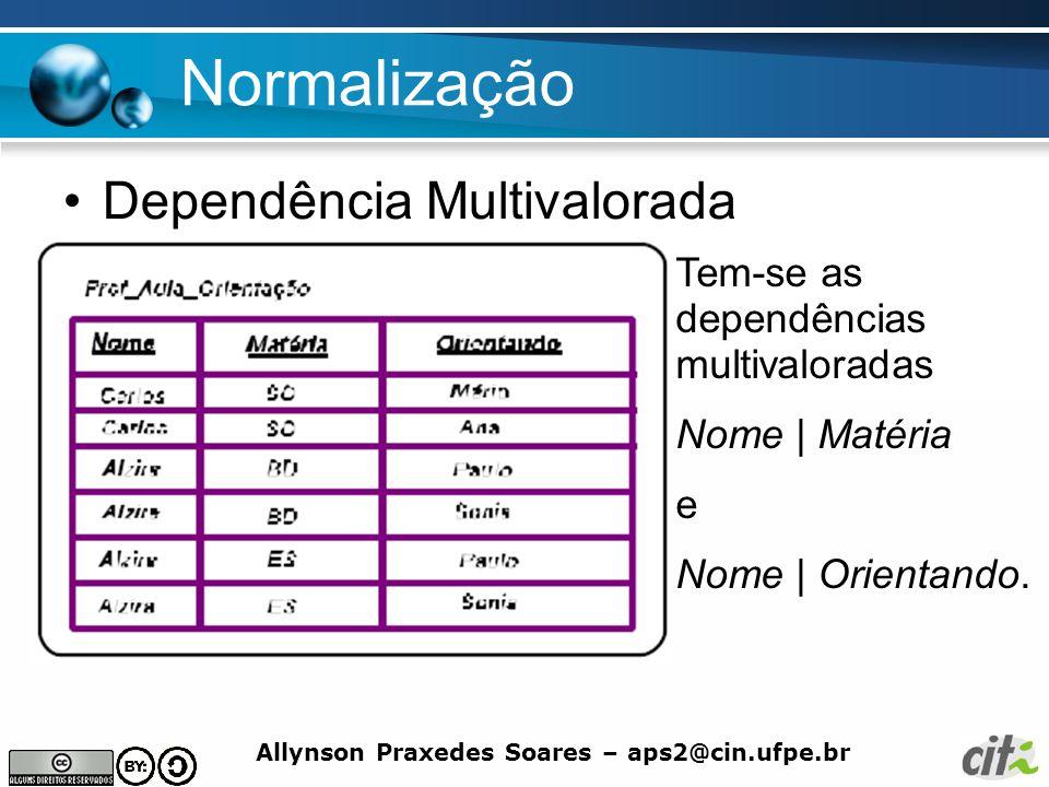 Allynson Praxedes Soares – aps2@cin.ufpe.br Normalização Dependência Multivalorada Tem-se as dependências multivaloradas Nome | Matéria e Nome | Orien