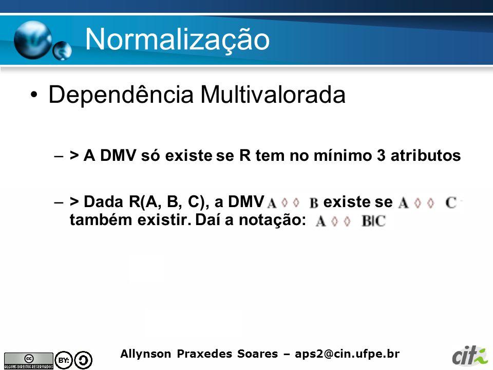 Allynson Praxedes Soares – aps2@cin.ufpe.br Normalização Dependência Multivalorada –> A DMV só existe se R tem no mínimo 3 atributos –> Dada R(A, B, C