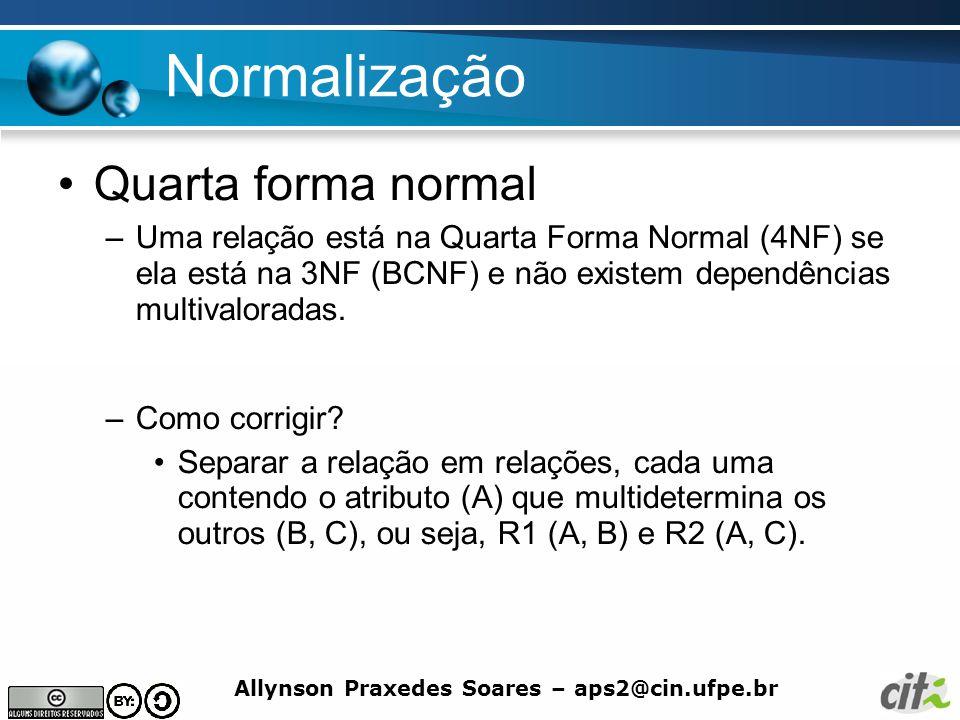 Allynson Praxedes Soares – aps2@cin.ufpe.br Normalização Quarta forma normal –Uma relação está na Quarta Forma Normal (4NF) se ela está na 3NF (BCNF)