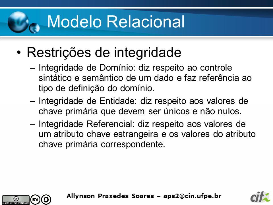 Allynson Praxedes Soares – aps2@cin.ufpe.br Modelo Relacional Restrições de integridade –Integridade de Domínio: diz respeito ao controle sintático e
