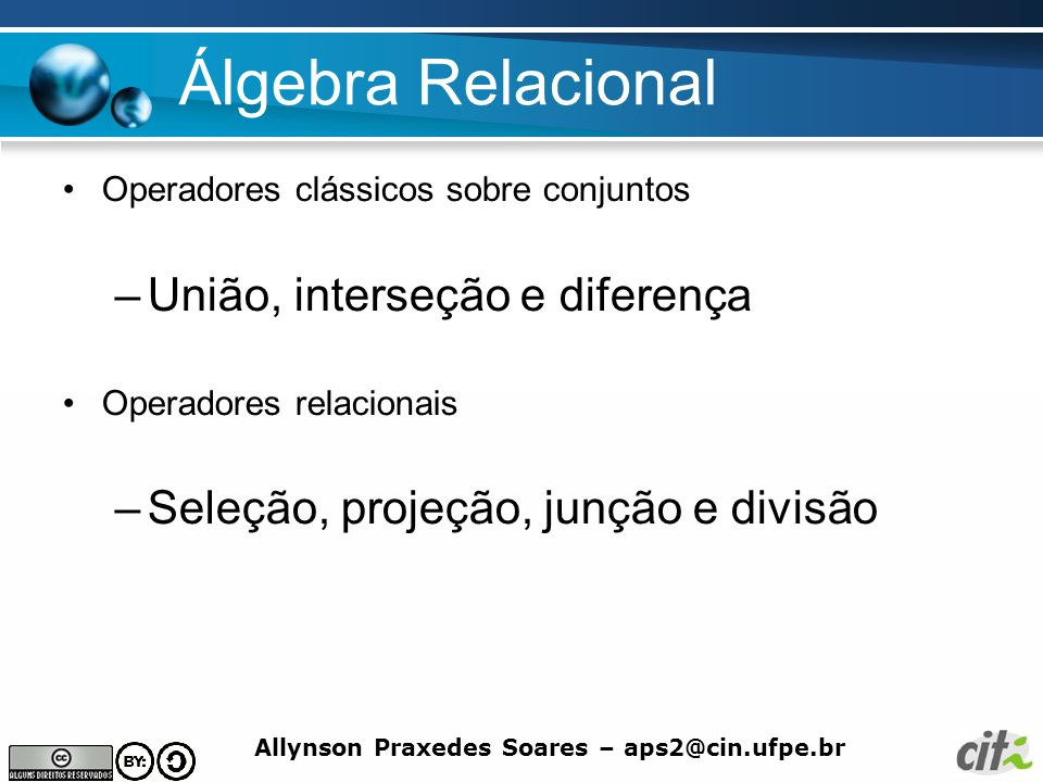 Allynson Praxedes Soares – aps2@cin.ufpe.br Álgebra Relacional Operadores clássicos sobre conjuntos –União, interseção e diferença Operadores relacion
