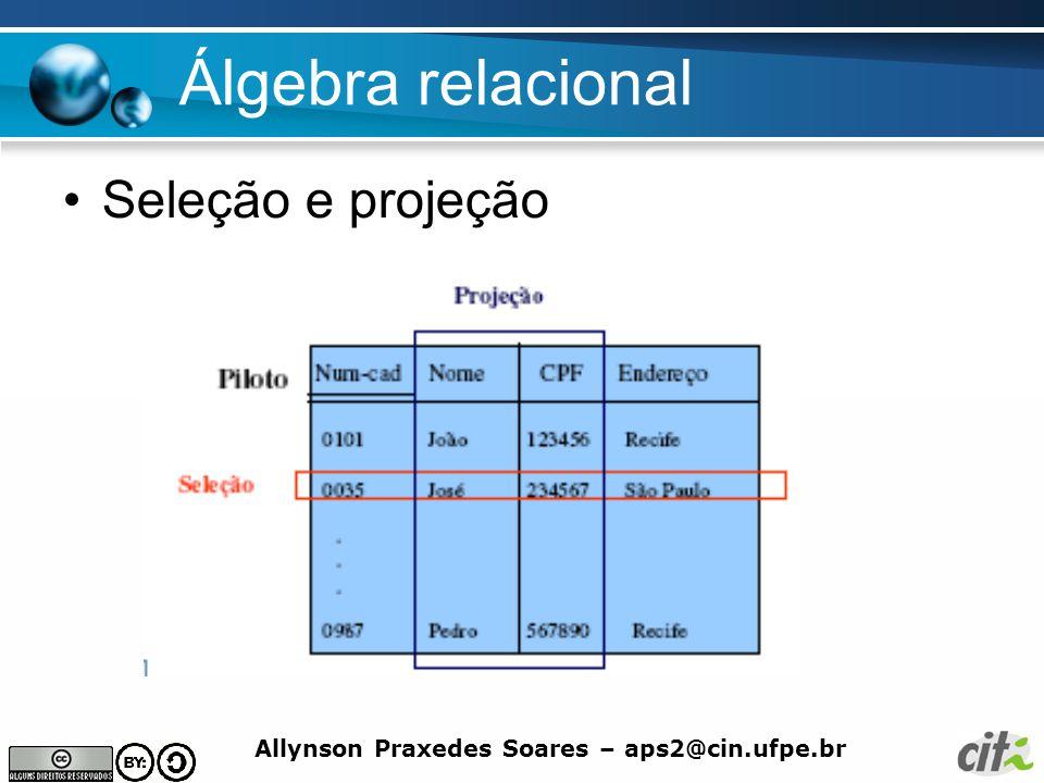 Allynson Praxedes Soares – aps2@cin.ufpe.br Álgebra relacional Seleção e projeção