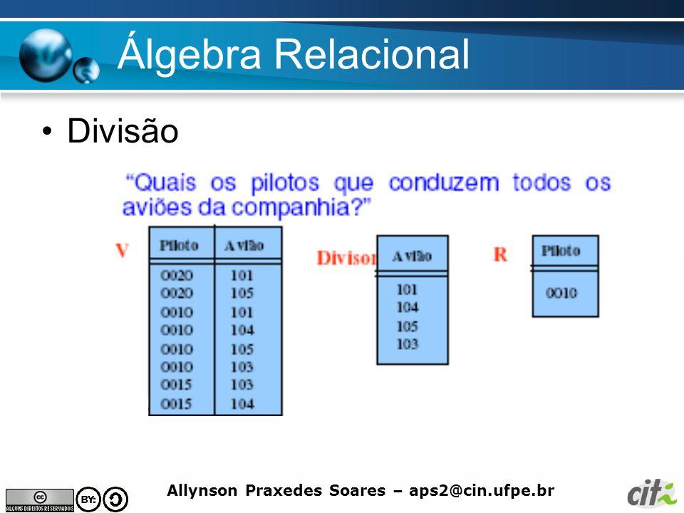Allynson Praxedes Soares – aps2@cin.ufpe.br Álgebra Relacional Divisão