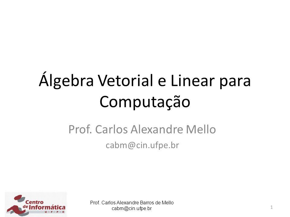 Prof. Carlos Alexandre Barros de Mello cabm@cin.ufpe.br 1 Álgebra Vetorial e Linear para Computação Prof. Carlos Alexandre Mello cabm@cin.ufpe.br